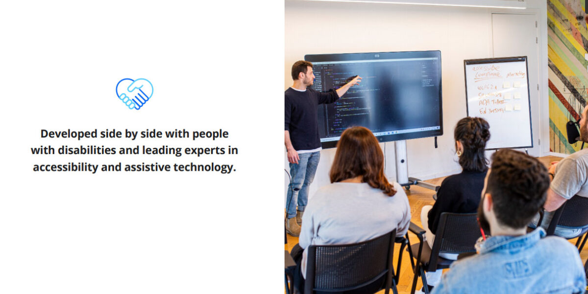 Developed side by side with people with disabililties and leading experts in accessibility and assistive technology.